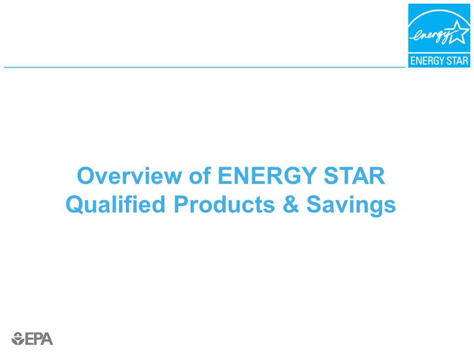 Overview of ENERGY STAR Qualified Products & Savings
