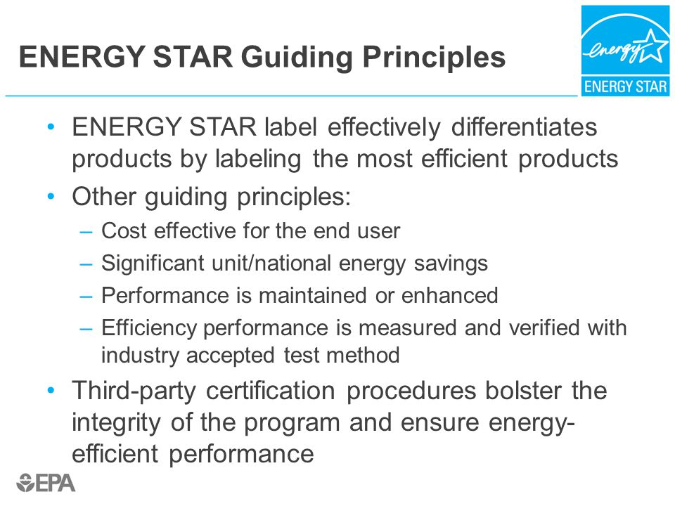 ENERGY STAR Guiding Principles ENERGY STAR label effectively differentiates products by labeling the most efficient products Other guiding principles: –Cost effective for the end user –Significant unit/national energy savings –Performance is maintained or enhanced –Efficiency performance is measured and verified with industry accepted test method Third-party certification procedures bolster the integrity of the program and ensure energy- efficient performance
