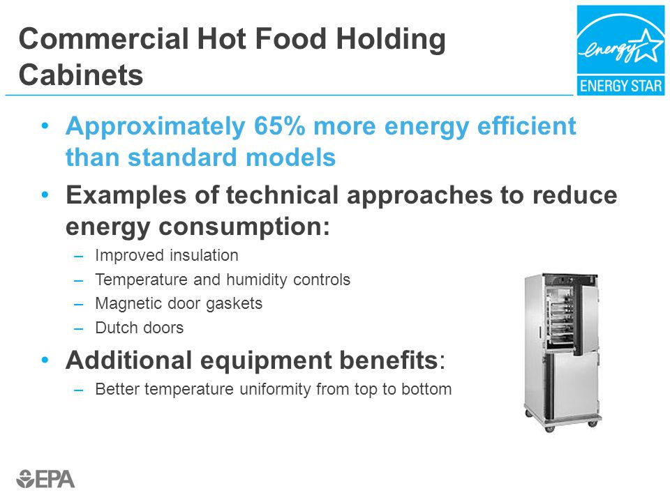 Commercial Hot Food Holding Cabinets Approximately 65% more energy efficient than standard models Examples of technical approaches to reduce energy consumption: –Improved insulation –Temperature and humidity controls –Magnetic door gaskets –Dutch doors Additional equipment benefits: –Better temperature uniformity from top to bottom