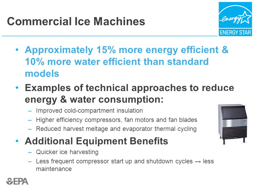 Commercial Ice Machines Approximately 15% more energy efficient & 10% more water efficient than standard models Examples of technical approaches to reduce energy & water consumption: –Improved cold-compartment insulation –Higher efficiency compressors, fan motors and fan blades –Reduced harvest meltage and evaporator thermal cycling Additional Equipment Benefits –Quicker ice harvesting –Less frequent compressor start up and shutdown cycles → less maintenance