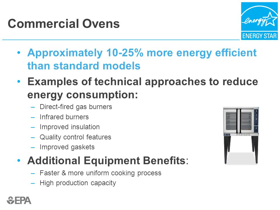 Commercial Ovens Approximately 10-25% more energy efficient than standard models Examples of technical approaches to reduce energy consumption: –Direc