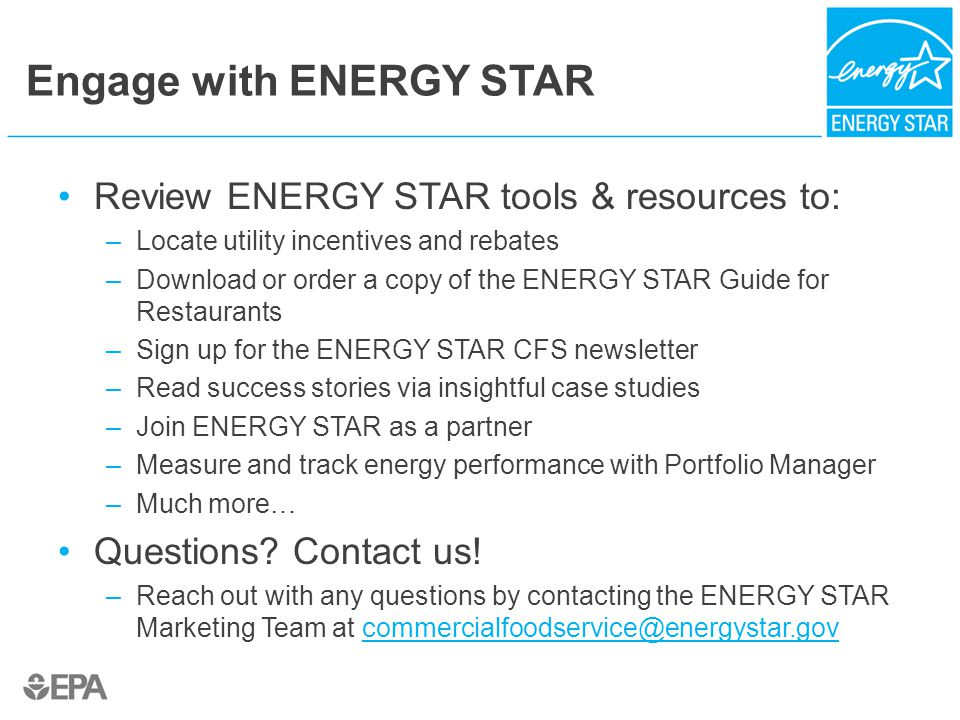 Engage with ENERGY STAR Review ENERGY STAR tools & resources to: –Locate utility incentives and rebates –Download or order a copy of the ENERGY STAR Guide for Restaurants –Sign up for the ENERGY STAR CFS newsletter –Read success stories via insightful case studies –Join ENERGY STAR as a partner –Measure and track energy performance with Portfolio Manager –Much more… Questions.