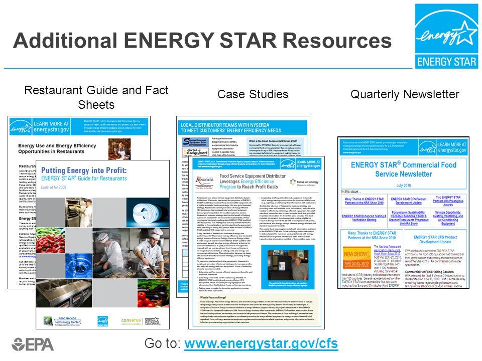 Additional ENERGY STAR Resources Restaurant Guide and Fact Sheets Case StudiesQuarterly Newsletter Go to: www.energystar.gov/cfswww.energystar.gov/cfs