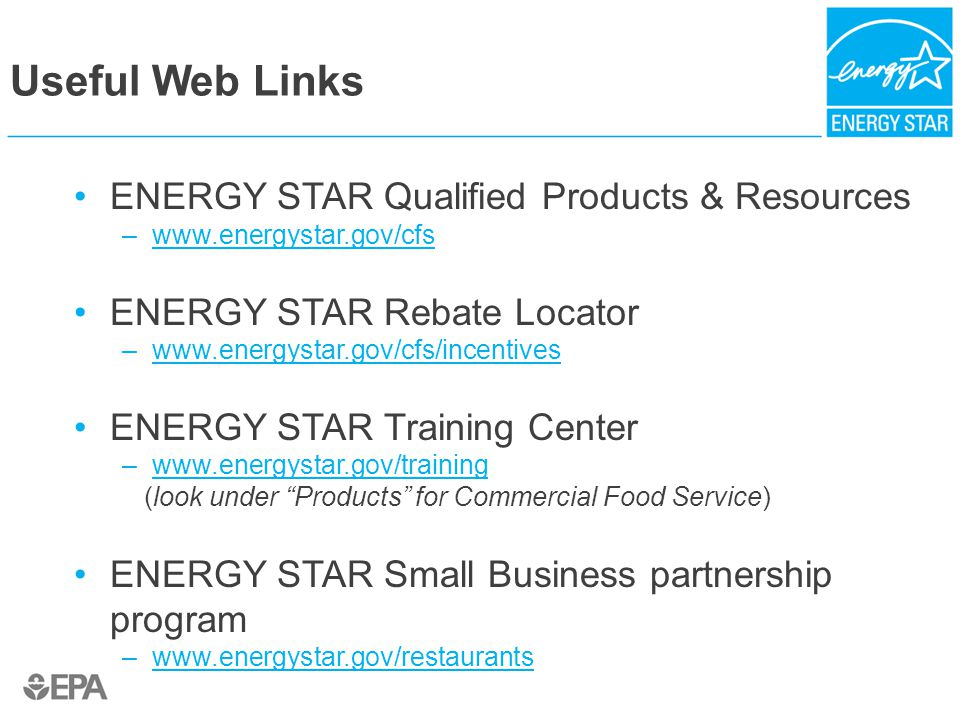 Useful Web Links ENERGY STAR Qualified Products & Resources –www.energystar.gov/cfswww.energystar.gov/cfs ENERGY STAR Rebate Locator –www.energystar.gov/cfs/incentiveswww.energystar.gov/cfs/incentives ENERGY STAR Training Center –www.energystar.gov/trainingwww.energystar.gov/training (look under Products for Commercial Food Service) ENERGY STAR Small Business partnership program –www.energystar.gov/restaurantswww.energystar.gov/restaurants