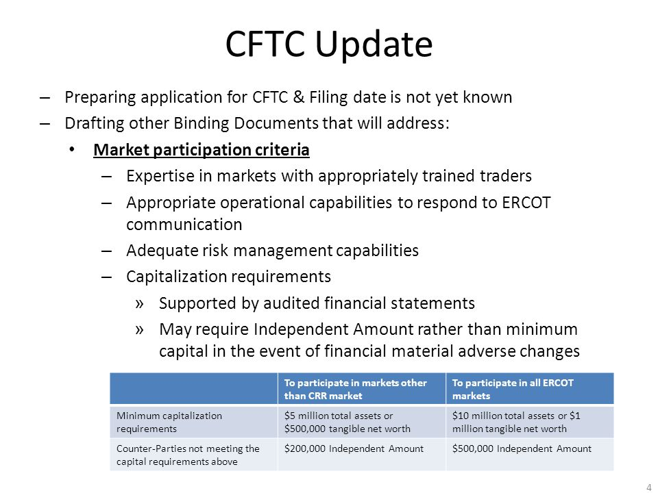 CFTC Update – Preparing application for CFTC & Filing date is not yet known – Drafting other Binding Documents that will address: Market participation criteria – Expertise in markets with appropriately trained traders – Appropriate operational capabilities to respond to ERCOT communication – Adequate risk management capabilities – Capitalization requirements » Supported by audited financial statements » May require Independent Amount rather than minimum capital in the event of financial material adverse changes 4 To participate in markets other than CRR market To participate in all ERCOT markets Minimum capitalization requirements $5 million total assets or $500,000 tangible net worth $10 million total assets or $1 million tangible net worth Counter-Parties not meeting the capital requirements above $200,000 Independent Amount$500,000 Independent Amount
