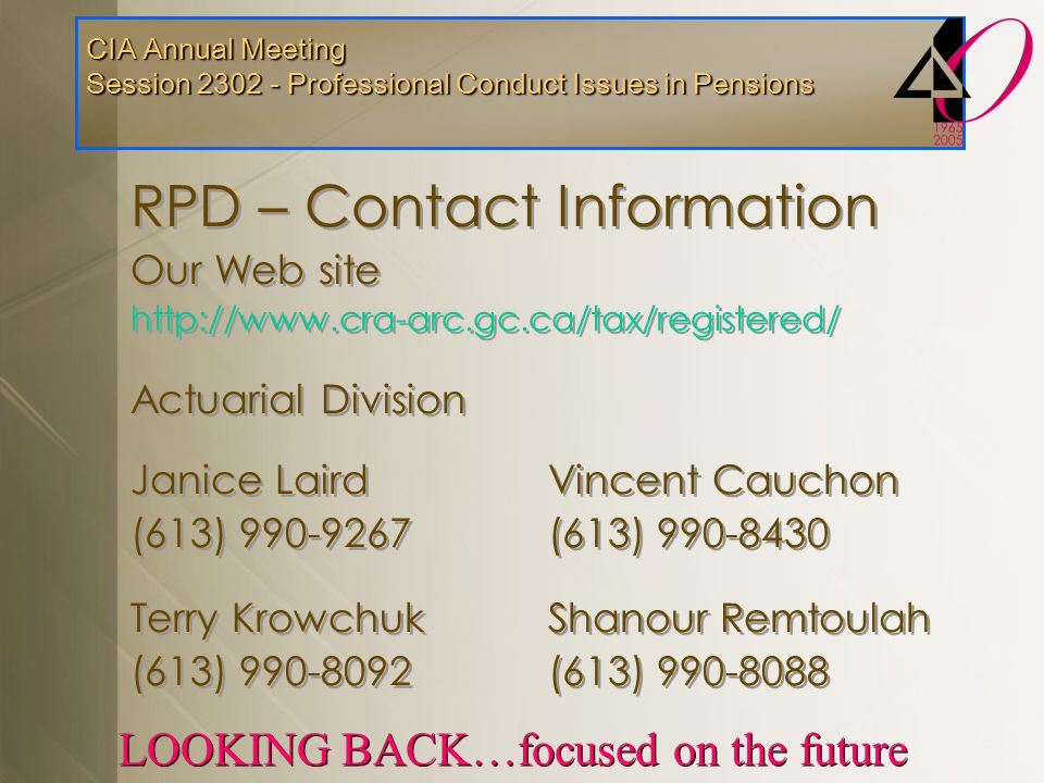 CIA Annual Meeting Session 2302 - Professional Conduct Issues in Pensions LOOKING BACK…focused on the future RPD – Contact Information Our Web site ht