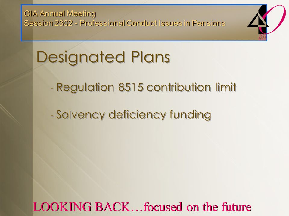 CIA Annual Meeting Session 2302 - Professional Conduct Issues in Pensions LOOKING BACK…focused on the future Designated Plans - Regulation 8515 contri