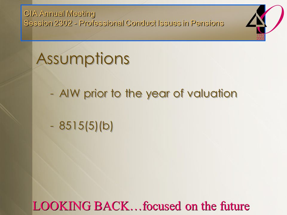 CIA Annual Meeting Session 2302 - Professional Conduct Issues in Pensions LOOKING BACK…focused on the future Assumptions -AIW prior to the year of valuation -8515(5)(b) Assumptions -AIW prior to the year of valuation -8515(5)(b)