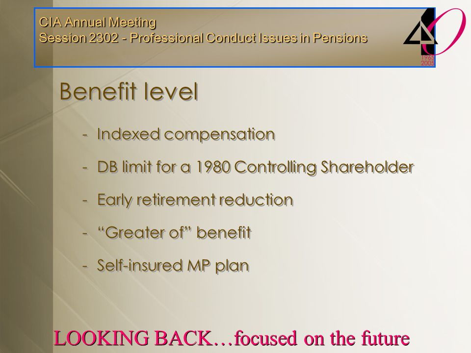 CIA Annual Meeting Session 2302 - Professional Conduct Issues in Pensions LOOKING BACK…focused on the future Benefit level -Indexed compensation -DB l