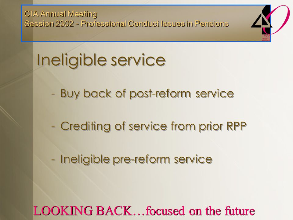 CIA Annual Meeting Session 2302 - Professional Conduct Issues in Pensions LOOKING BACK…focused on the future Ineligible service -Buy back of post-refo
