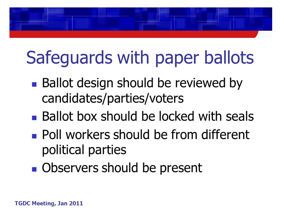 TGDC Meeting, Jan 2011 Safeguards with paper ballots Ballot design should be reviewed by candidates/parties/voters Ballot box should be locked with seals Poll workers should be from different political parties Observers should be present