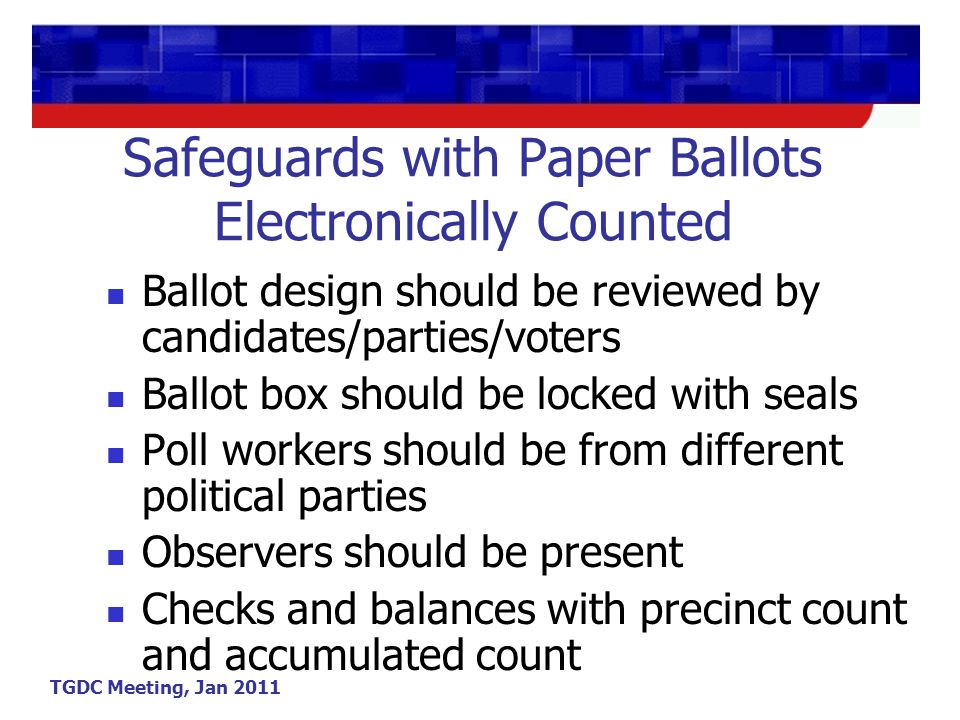 TGDC Meeting, Jan 2011 Safeguards with Paper Ballots Electronically Counted Ballot design should be reviewed by candidates/parties/voters Ballot box should be locked with seals Poll workers should be from different political parties Observers should be present Checks and balances with precinct count and accumulated count