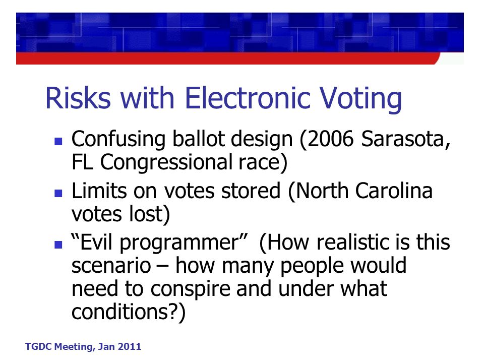 TGDC Meeting, Jan 2011 Risks with Electronic Voting Confusing ballot design (2006 Sarasota, FL Congressional race) Limits on votes stored (North Carolina votes lost) Evil programmer (How realistic is this scenario – how many people would need to conspire and under what conditions )
