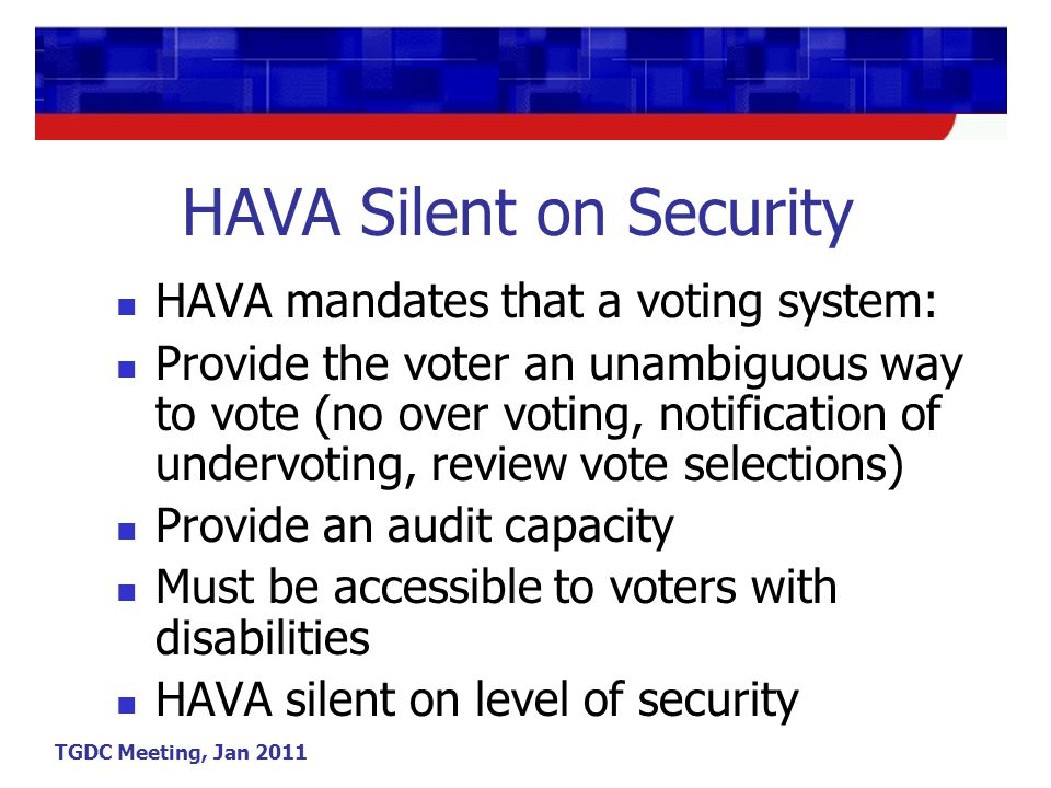 TGDC Meeting, Jan 2011 HAVA Silent on Security HAVA mandates that a voting system: Provide the voter an unambiguous way to vote (no over voting, notification of undervoting, review vote selections) Provide an audit capacity Must be accessible to voters with disabilities HAVA silent on level of security