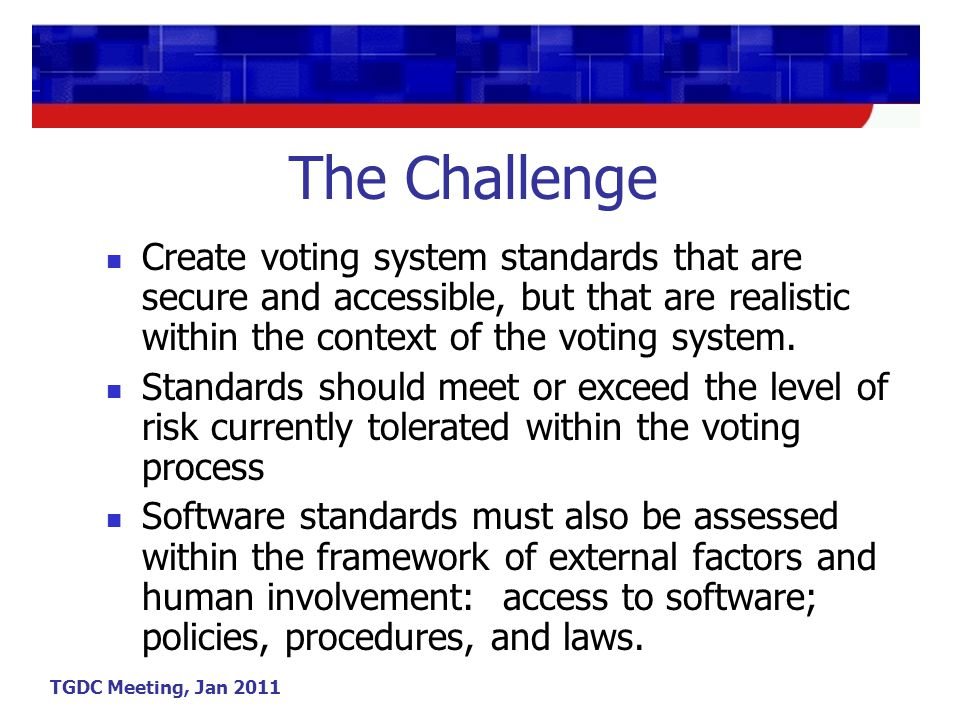 TGDC Meeting, Jan 2011 The Challenge Create voting system standards that are secure and accessible, but that are realistic within the context of the voting system.