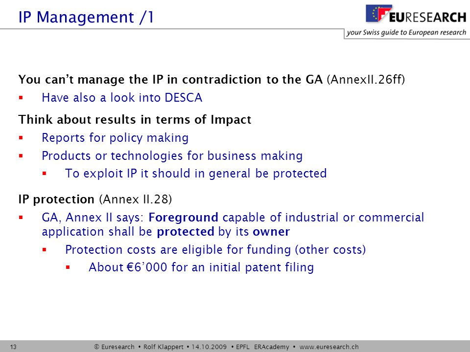 © Euresearch  Rolf Klappert  14.10.2009  EPFL ERAcademy  www.euresearch.ch 13 You can't manage the IP in contradiction to the GA (AnnexII.26ff)  Have also a look into DESCA Think about results in terms of Impact  Reports for policy making  Products or technologies for business making  To exploit IP it should in general be protected IP protection (Annex II.28)  GA, Annex II says: Foreground capable of industrial or commercial application shall be protected by its owner  Protection costs are eligible for funding (other costs)  About €6'000 for an initial patent filing IP Management /1
