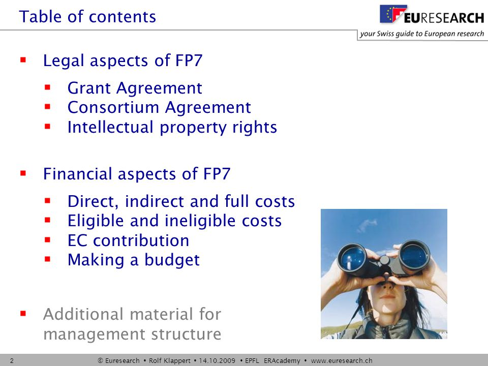 © Euresearch  Rolf Klappert  14.10.2009  EPFL ERAcademy  www.euresearch.ch 2  Legal aspects of FP7  Grant Agreement  Consortium Agreement  Intellectual property rights  Financial aspects of FP7  Direct, indirect and full costs  Eligible and ineligible costs  EC contribution  Making a budget  Additional material for management structure Table of contents