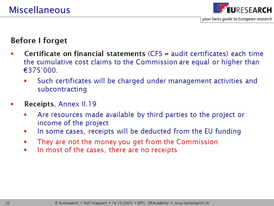 © Euresearch  Rolf Klappert  14.10.2009  EPFL ERAcademy  www.euresearch.ch 22 Before I forget  Certificate on financial statements (CFS = audit certificates) each time the cumulative cost claims to the Commission are equal or higher than €375'000.