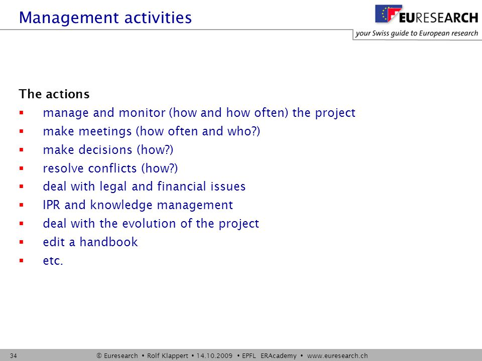© Euresearch  Rolf Klappert  14.10.2009  EPFL ERAcademy  www.euresearch.ch 34 The actions  manage and monitor (how and how often) the project  make meetings (how often and who )  make decisions (how )  resolve conflicts (how )  deal with legal and financial issues  IPR and knowledge management  deal with the evolution of the project  edit a handbook  etc.