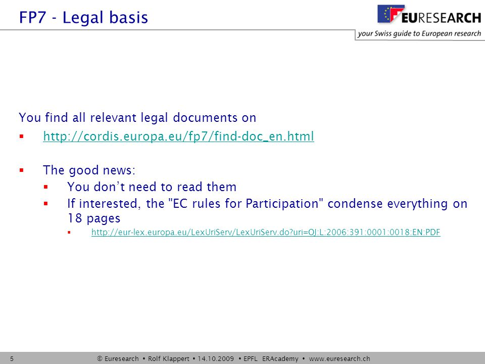 © Euresearch  Rolf Klappert  14.10.2009  EPFL ERAcademy  www.euresearch.ch 5 You find all relevant legal documents on  http://cordis.europa.eu/fp7/find-doc_en.html http://cordis.europa.eu/fp7/find-doc_en.html  The good news:  You don't need to read them  If interested, the EC rules for Participation condense everything on 18 pages  http://eur-lex.europa.eu/LexUriServ/LexUriServ.do uri=OJ:L:2006:391:0001:0018:EN:PDF http://eur-lex.europa.eu/LexUriServ/LexUriServ.do uri=OJ:L:2006:391:0001:0018:EN:PDF FP7 - Legal basis