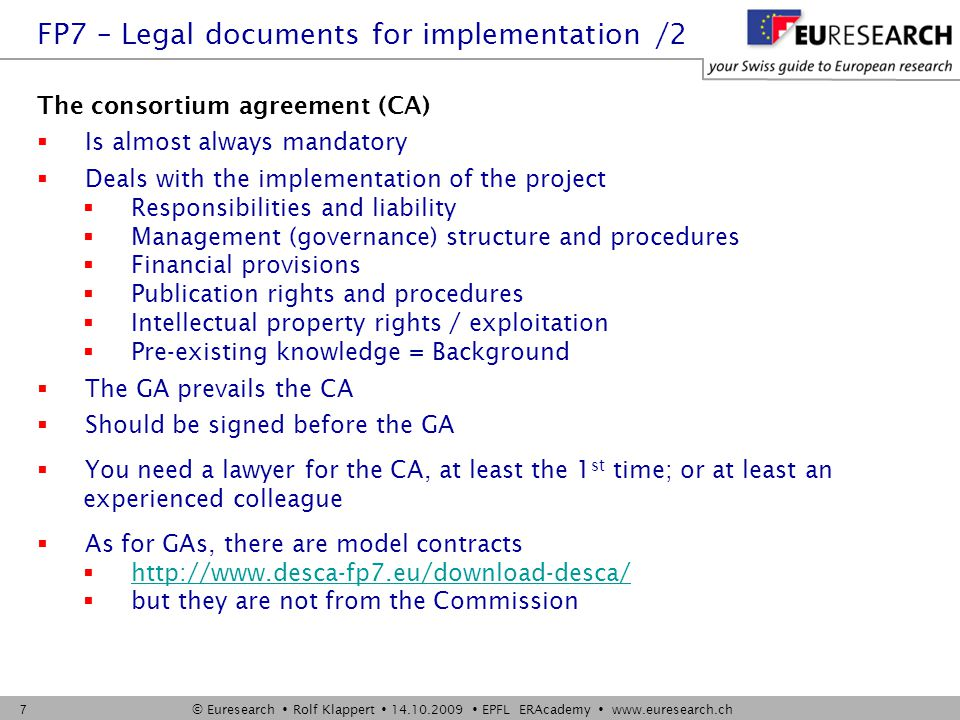 © Euresearch  Rolf Klappert  14.10.2009  EPFL ERAcademy  www.euresearch.ch 7 The consortium agreement (CA)  Is almost always mandatory  Deals with the implementation of the project  Responsibilities and liability  Management (governance) structure and procedures  Financial provisions  Publication rights and procedures  Intellectual property rights / exploitation  Pre-existing knowledge = Background  The GA prevails the CA  Should be signed before the GA  You need a lawyer for the CA, at least the 1 st time; or at least an experienced colleague  As for GAs, there are model contracts  http://www.desca-fp7.eu/download-desca/ http://www.desca-fp7.eu/download-desca/  but they are not from the Commission FP7 – Legal documents for implementation /2