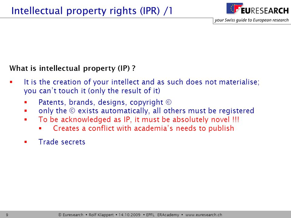 © Euresearch  Rolf Klappert  14.10.2009  EPFL ERAcademy  www.euresearch.ch 10 Intellectual property rights (IPR) /2 Why is IP important  in quite some cases, IP is worth much more than material assets of a company (start-ups)  brands, patents  IPR give you, limited in space and time, exclusivity on your IP  Commercial exploitation of project results very often depend on formal protection of IP to make worth the risk of investing in it  Therefore we should deal with IPR already at the proposal stage Comment  IPR are negative rights  they do not allow you to do anything  they allow you to forbid to somebody else to do something