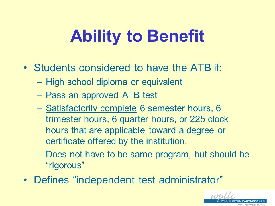 Ability to Benefit Students considered to have the ATB if: –High school diploma or equivalent –Pass an approved ATB test –Satisfactorily complete 6 semester hours, 6 trimester hours, 6 quarter hours, or 225 clock hours that are applicable toward a degree or certificate offered by the institution.