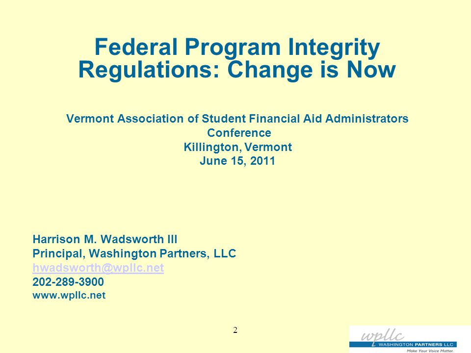 2 Federal Program Integrity Regulations: Change is Now Vermont Association of Student Financial Aid Administrators Conference Killington, Vermont June 15, 2011 Harrison M.