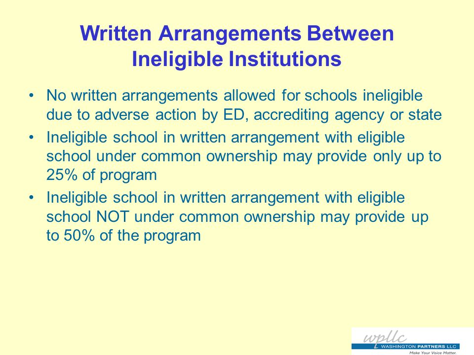 Written Arrangements Between Ineligible Institutions No written arrangements allowed for schools ineligible due to adverse action by ED, accrediting agency or state Ineligible school in written arrangement with eligible school under common ownership may provide only up to 25% of program Ineligible school in written arrangement with eligible school NOT under common ownership may provide up to 50% of the program