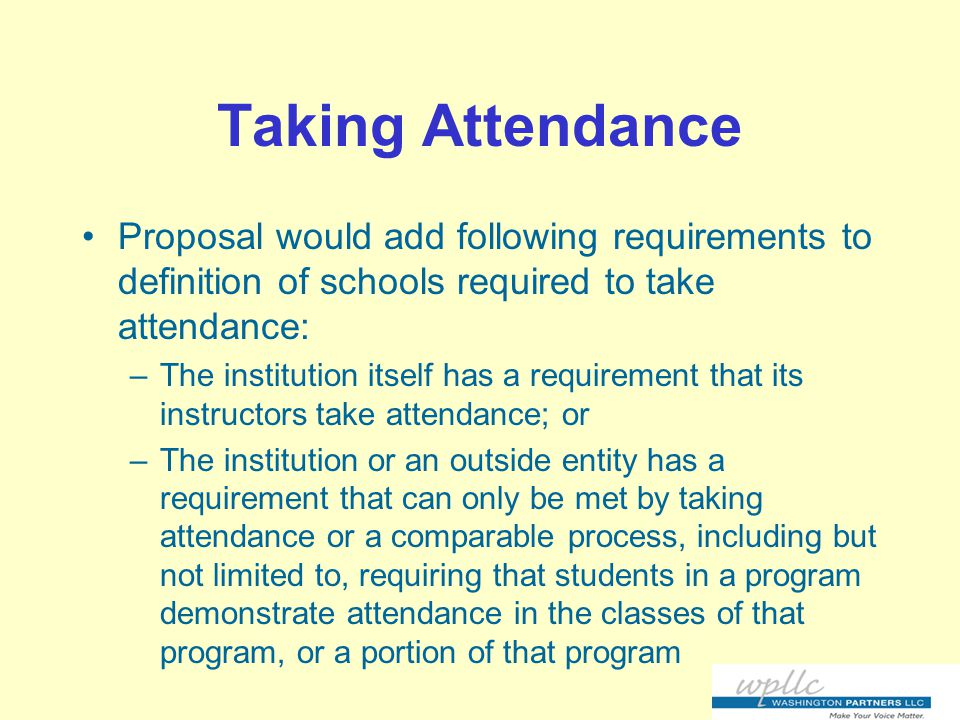 Taking Attendance Proposal would add following requirements to definition of schools required to take attendance: –The institution itself has a requirement that its instructors take attendance; or –The institution or an outside entity has a requirement that can only be met by taking attendance or a comparable process, including but not limited to, requiring that students in a program demonstrate attendance in the classes of that program, or a portion of that program
