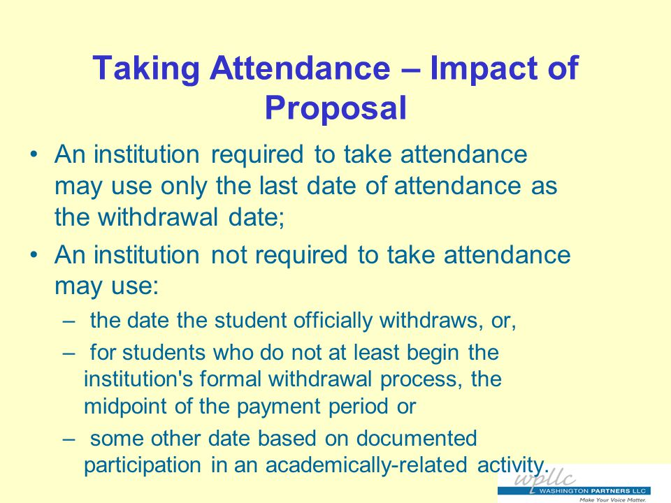 Taking Attendance – Impact of Proposal An institution required to take attendance may use only the last date of attendance as the withdrawal date; An institution not required to take attendance may use: – the date the student officially withdraws, or, – for students who do not at least begin the institution s formal withdrawal process, the midpoint of the payment period or – some other date based on documented participation in an academically-related activity.