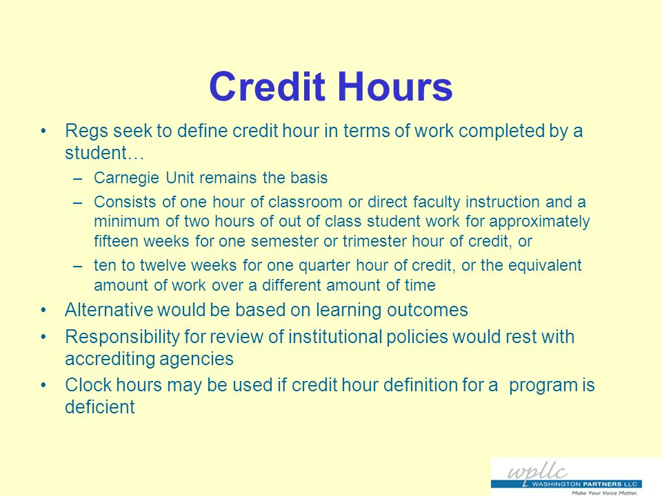 Credit Hours Regs seek to define credit hour in terms of work completed by a student… –Carnegie Unit remains the basis –Consists of one hour of classroom or direct faculty instruction and a minimum of two hours of out of class student work for approximately fifteen weeks for one semester or trimester hour of credit, or –ten to twelve weeks for one quarter hour of credit, or the equivalent amount of work over a different amount of time Alternative would be based on learning outcomes Responsibility for review of institutional policies would rest with accrediting agencies Clock hours may be used if credit hour definition for a program is deficient