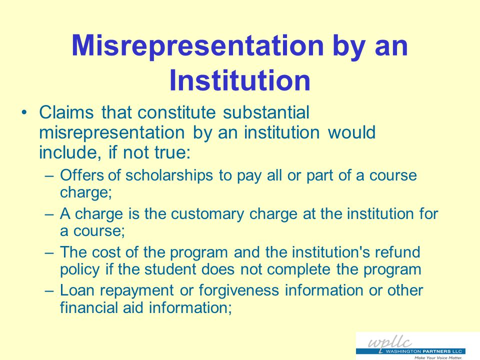 Misrepresentation by an Institution Claims that constitute substantial misrepresentation by an institution would include, if not true: –Offers of scholarships to pay all or part of a course charge; –A charge is the customary charge at the institution for a course; –The cost of the program and the institution s refund policy if the student does not complete the program –Loan repayment or forgiveness information or other financial aid information;
