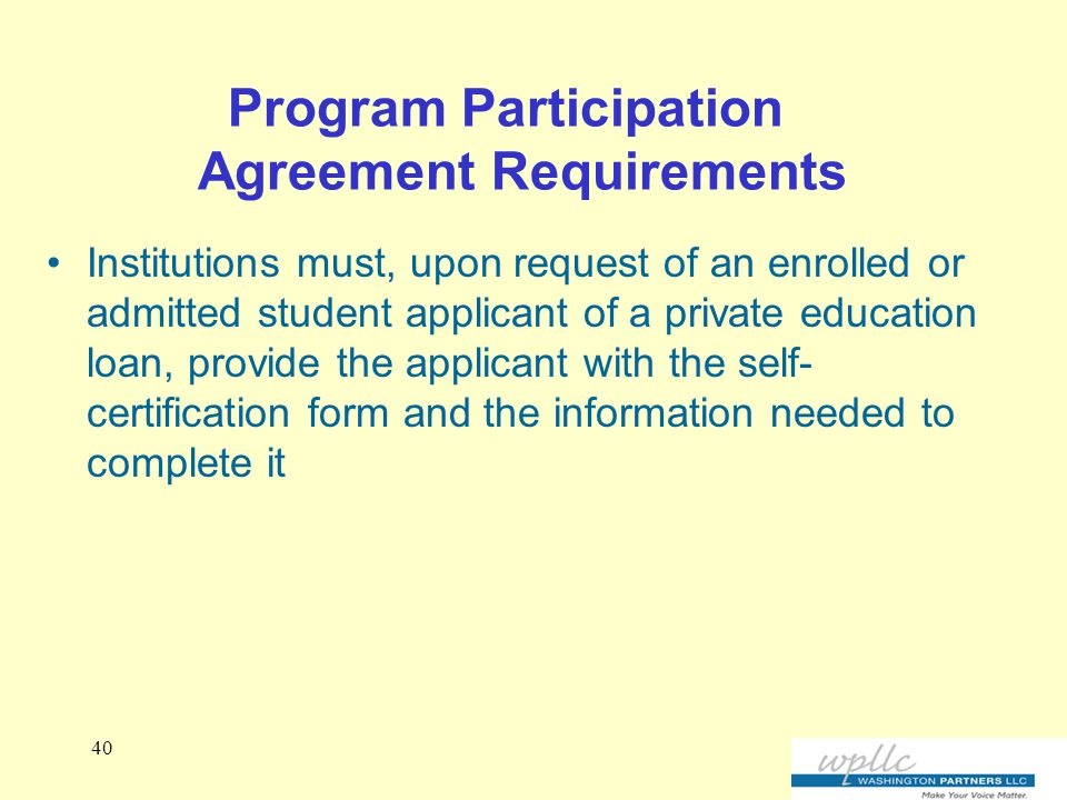 Program Participation Agreement Requirements Institutions must, upon request of an enrolled or admitted student applicant of a private education loan, provide the applicant with the self- certification form and the information needed to complete it 40