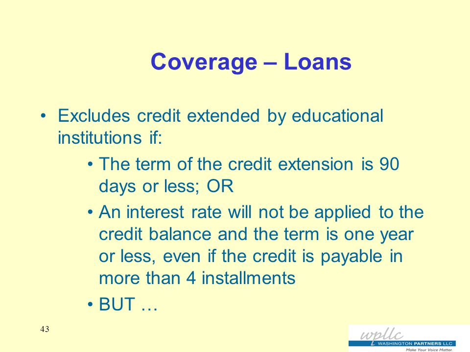Coverage – Loans Excludes credit extended by educational institutions if: The term of the credit extension is 90 days or less; OR An interest rate will not be applied to the credit balance and the term is one year or less, even if the credit is payable in more than 4 installments BUT … 43
