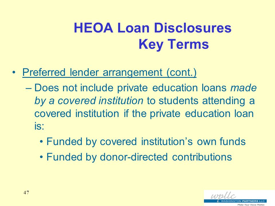HEOA Loan Disclosures Key Terms Preferred lender arrangement (cont.) –Does not include private education loans made by a covered institution to students attending a covered institution if the private education loan is: Funded by covered institution's own funds Funded by donor-directed contributions 47