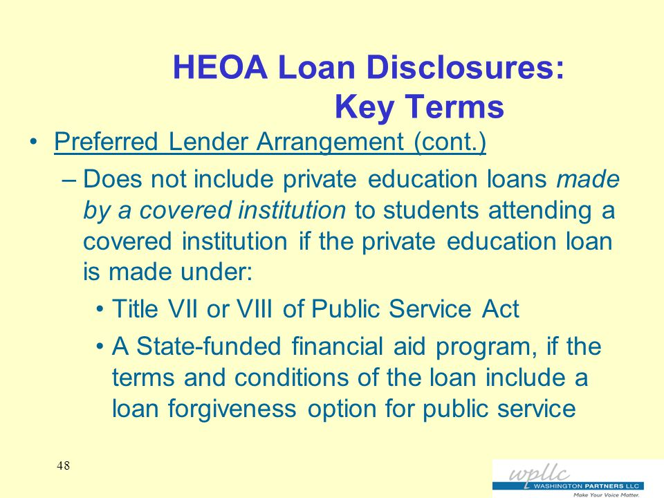 HEOA Loan Disclosures: Key Terms Preferred Lender Arrangement (cont.) –Does not include private education loans made by a covered institution to students attending a covered institution if the private education loan is made under: Title VII or VIII of Public Service Act A State-funded financial aid program, if the terms and conditions of the loan include a loan forgiveness option for public service 48