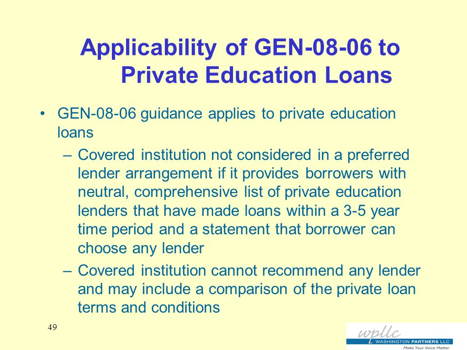 Applicability of GEN-08-06 to Private Education Loans GEN-08-06 guidance applies to private education loans –Covered institution not considered in a preferred lender arrangement if it provides borrowers with neutral, comprehensive list of private education lenders that have made loans within a 3-5 year time period and a statement that borrower can choose any lender –Covered institution cannot recommend any lender and may include a comparison of the private loan terms and conditions 49