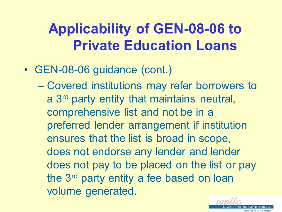 Applicability of GEN-08-06 to Private Education Loans GEN-08-06 guidance (cont.) –Covered institutions may refer borrowers to a 3 rd party entity that maintains neutral, comprehensive list and not be in a preferred lender arrangement if institution ensures that the list is broad in scope, does not endorse any lender and lender does not pay to be placed on the list or pay the 3 rd party entity a fee based on loan volume generated.
