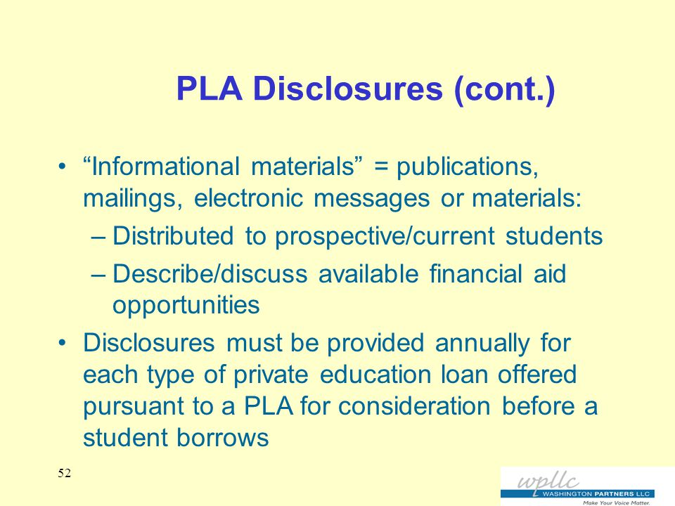 PLA Disclosures (cont.) Informational materials = publications, mailings, electronic messages or materials: –Distributed to prospective/current students –Describe/discuss available financial aid opportunities Disclosures must be provided annually for each type of private education loan offered pursuant to a PLA for consideration before a student borrows 52