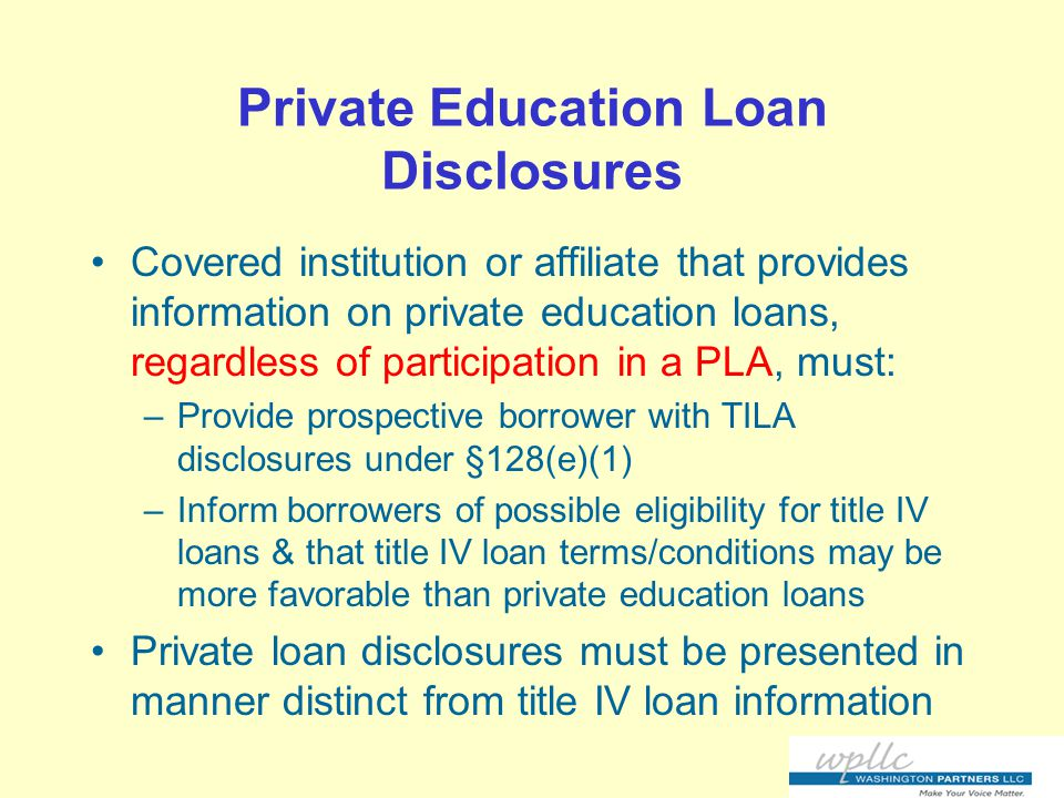Private Education Loan Disclosures Covered institution or affiliate that provides information on private education loans, regardless of participation in a PLA, must: –Provide prospective borrower with TILA disclosures under §128(e)(1) –Inform borrowers of possible eligibility for title IV loans & that title IV loan terms/conditions may be more favorable than private education loans Private loan disclosures must be presented in manner distinct from title IV loan information