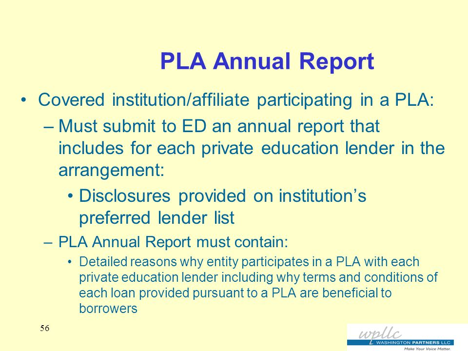 PLA Annual Report Covered institution/affiliate participating in a PLA: –Must submit to ED an annual report that includes for each private education lender in the arrangement: Disclosures provided on institution's preferred lender list –PLA Annual Report must contain: Detailed reasons why entity participates in a PLA with each private education lender including why terms and conditions of each loan provided pursuant to a PLA are beneficial to borrowers 56