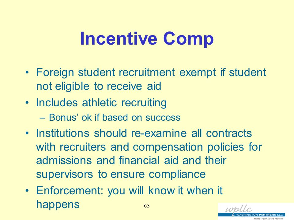 Incentive Comp Foreign student recruitment exempt if student not eligible to receive aid Includes athletic recruiting –Bonus' ok if based on success Institutions should re-examine all contracts with recruiters and compensation policies for admissions and financial aid and their supervisors to ensure compliance Enforcement: you will know it when it happens 63