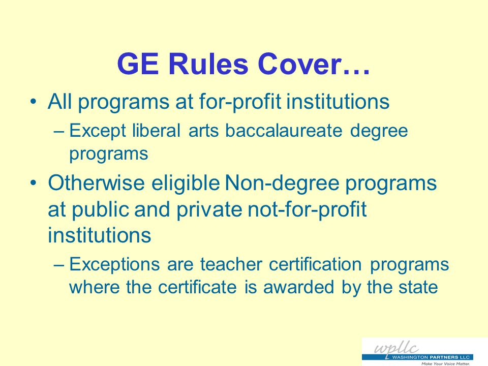 GE Rules Cover… All programs at for-profit institutions –Except liberal arts baccalaureate degree programs Otherwise eligible Non-degree programs at public and private not-for-profit institutions –Exceptions are teacher certification programs where the certificate is awarded by the state