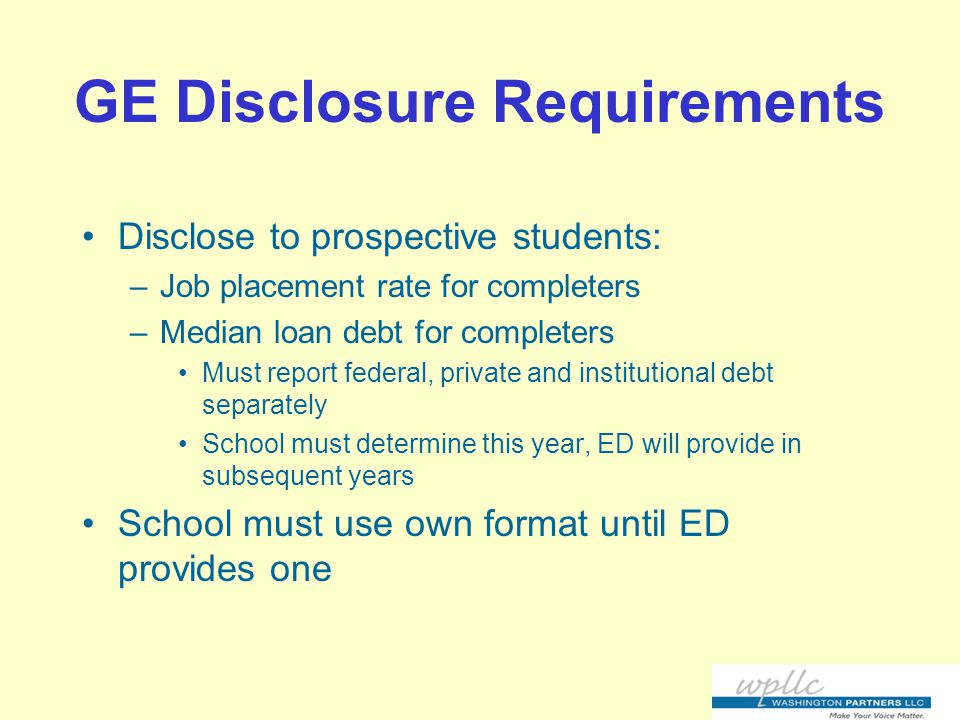 GE Disclosure Requirements Disclose to prospective students: –Job placement rate for completers –Median loan debt for completers Must report federal, private and institutional debt separately School must determine this year, ED will provide in subsequent years School must use own format until ED provides one