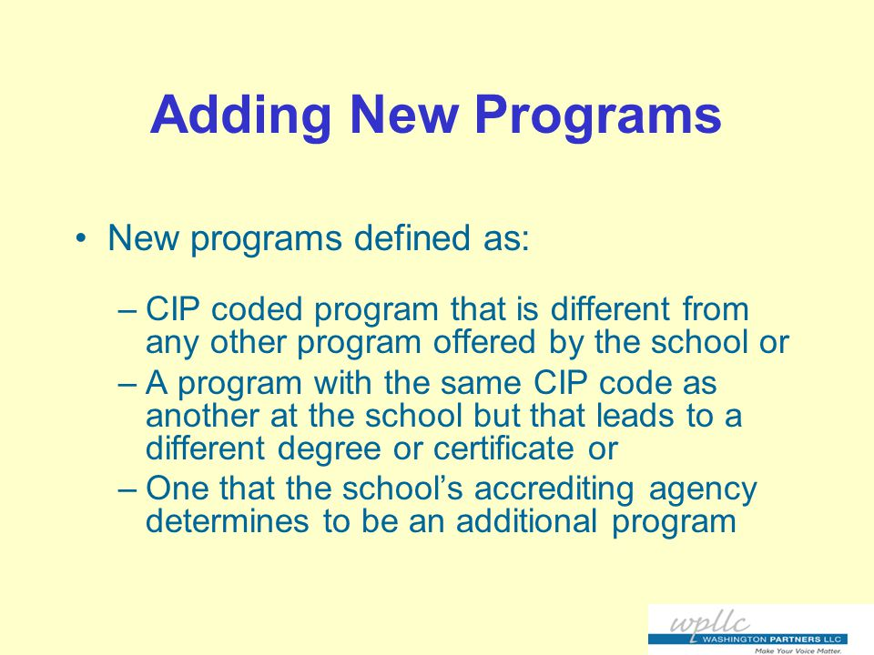 Adding New Programs New programs defined as: –CIP coded program that is different from any other program offered by the school or –A program with the same CIP code as another at the school but that leads to a different degree or certificate or –One that the school's accrediting agency determines to be an additional program