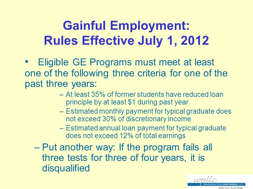 Gainful Employment: Rules Effective July 1, 2012 Eligible GE Programs must meet at least one of the following three criteria for one of the past three years: –At least 35% of former students have reduced loan principle by at least $1 during past year –Estimated monthly payment for typical graduate does not exceed 30% of discretionary income –Estimated annual loan payment for typical graduate does not exceed 12% of total earnings –Put another way: If the program fails all three tests for three of four years, it is disqualified