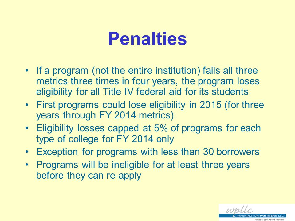 Penalties If a program (not the entire institution) fails all three metrics three times in four years, the program loses eligibility for all Title IV federal aid for its students First programs could lose eligibility in 2015 (for three years through FY 2014 metrics) Eligibility losses capped at 5% of programs for each type of college for FY 2014 only Exception for programs with less than 30 borrowers Programs will be ineligible for at least three years before they can re-apply