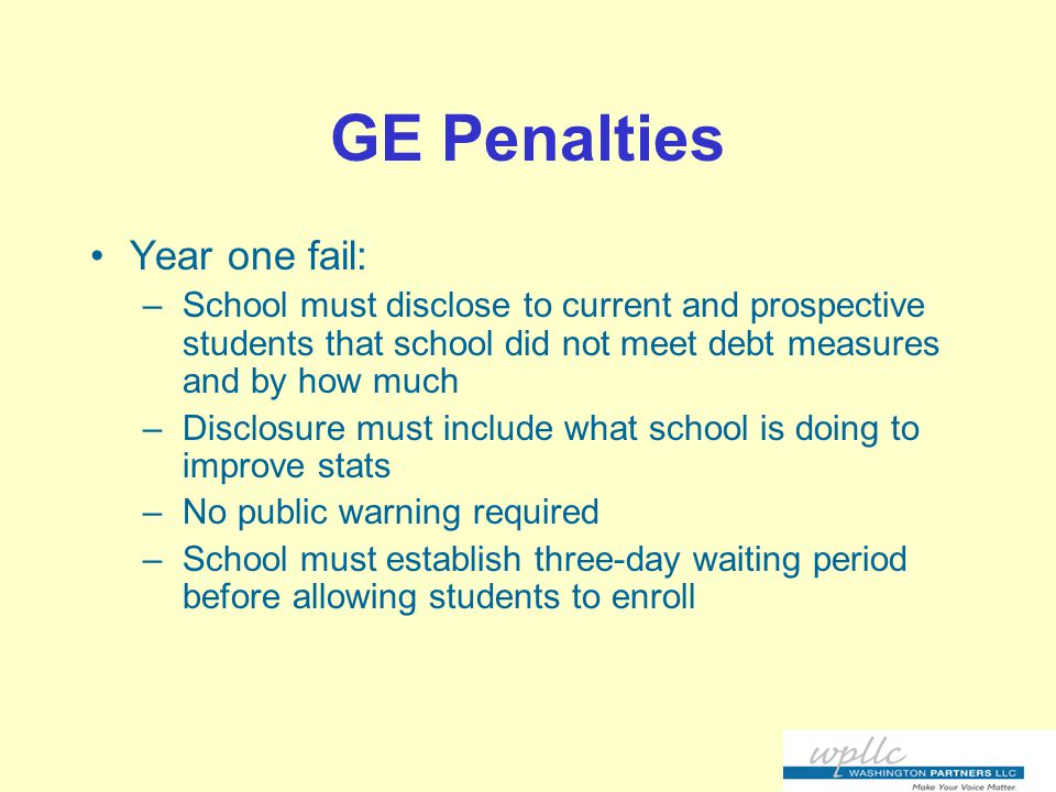 GE Penalties Year one fail: –School must disclose to current and prospective students that school did not meet debt measures and by how much –Disclosure must include what school is doing to improve stats –No public warning required –School must establish three-day waiting period before allowing students to enroll