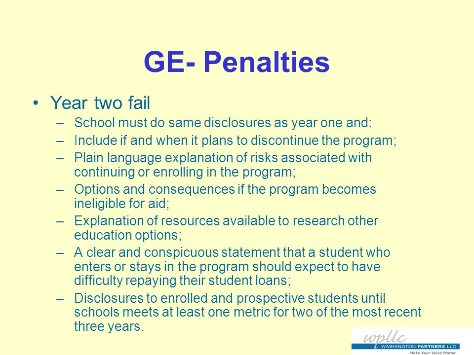 GE- Penalties Year two fail –School must do same disclosures as year one and: –Include if and when it plans to discontinue the program; –Plain language explanation of risks associated with continuing or enrolling in the program; –Options and consequences if the program becomes ineligible for aid; –Explanation of resources available to research other education options; –A clear and conspicuous statement that a student who enters or stays in the program should expect to have difficulty repaying their student loans; –Disclosures to enrolled and prospective students until schools meets at least one metric for two of the most recent three years.